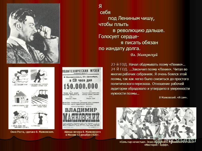 Я себя под Лениным чишу, чтобы плыть в революцию дальше. Голосует сердце- я писать обязан по иандату долга. Вл. Маяковский 23-й ГОД. Начал обдумывать поэму «Ленин»… 24-Й ГОД. …Закончил поэму «Ленин». Читал во многих рабочих собраниях. Я очень боялся
