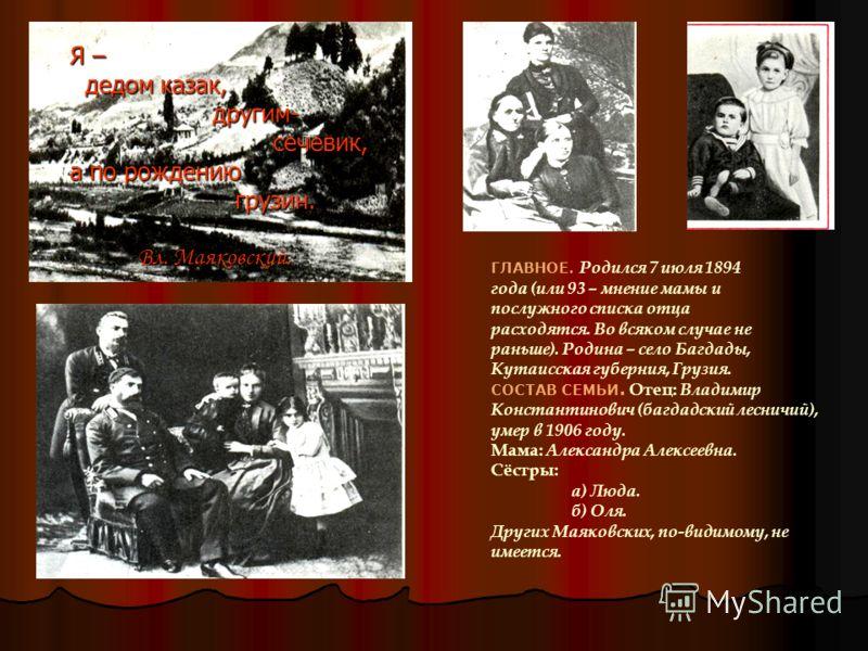 Я – дедом казак, другим- сечевик, а по рождению грузин. Вл. Маяковский. ГЛАВНОЕ. Родился 7 июля 1894 года (или 93 – мнение мамы и послужного списка отца расходятся. Во всяком случае не раньше). Родина – село Багдады, Кутаисская губерния, Грузия. СОСТ