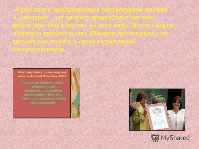 - Существует международная литературная премия А.Линдгрен – эту награду присуждают детским писателям. Она известна во всем мире. После смерти Линдгрен правительство Швеции организовала эту премию как память о своей талантливой соотечественнице.