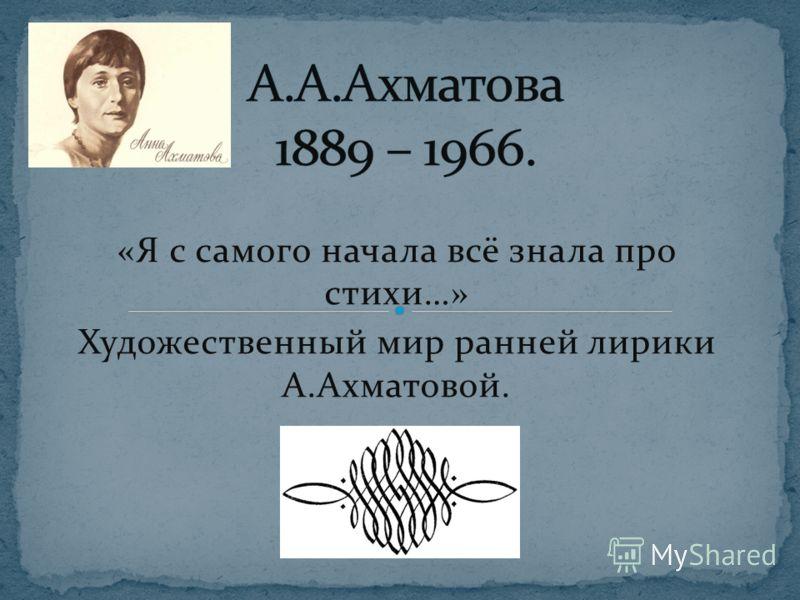 «Я с самого начала всё знала про стихи…» Художественный мир ранней лирики А.Ахматовой.