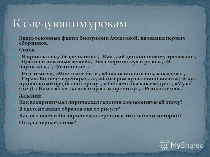 Знать основные факты биографии Ахматовой, названия первых сборников. Стихи «Я пришла сюда бездельница», «Каждый день по-новому тревожен», «Цветов и неживых вещей», «Бессмертник сух и розов», «Я научилась..», «Уединение». «Не с теми я», «Мне голос был