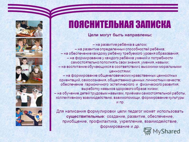 ПОЯСНИТЕЛЬНАЯ ЗАПИСКА Цели могут быть направлены: – на развитие ребёнка в целом; – на развитие определенных способностей ребёнка; – на обеспечение каждому ребёнку требуемого уровня образования; – на формирование у каждого ребёнка умений и потребности