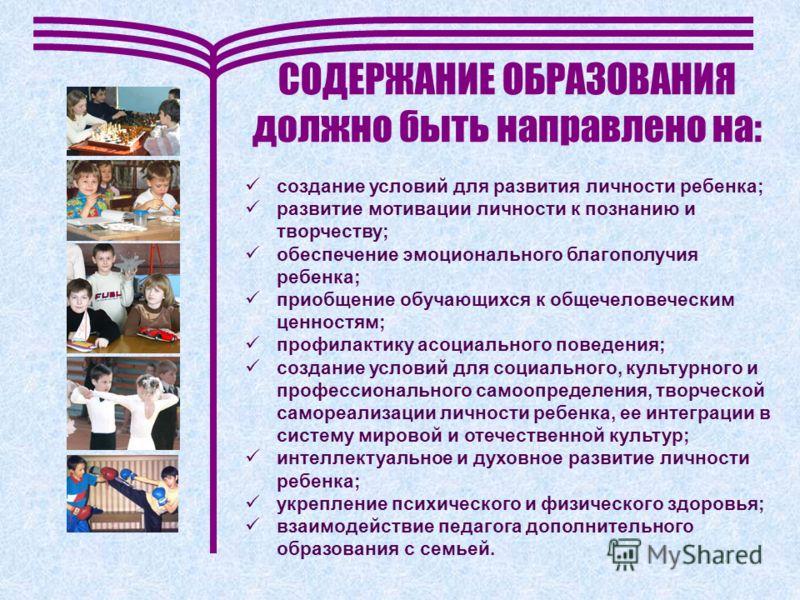 СОДЕРЖАНИЕ ОБРАЗОВАНИЯ должно быть направлено на: создание условий для развития личности ребенка; развитие мотивации личности к познанию и творчеству; обеспечение эмоционального благополучия ребенка; приобщение обучающихся к общечеловеческим ценностя