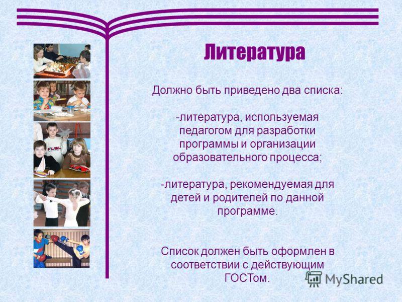 Литература Должно быть приведено два списка: -литература, используемая педагогом для разработки программы и организации образовательного процесса; -литература, рекомендуемая для детей и родителей по данной программе. Список должен быть оформлен в соо