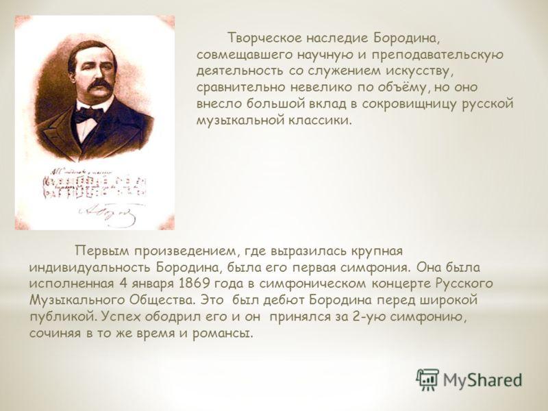Творческое наследие Бородина, совмещавшего научную и преподавательскую деятельность со служением искусству, сравнительно невелико по объёму, но оно внесло большой вклад в сокровищницу русской музыкальной классики. Первым произведением, где выразилась