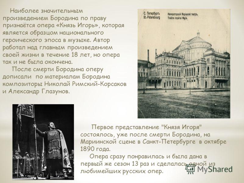 Наиболее значительным произведением Бородина по праву признаётся опера «Князь Игорь», которая является образцом национального героического эпоса в музыке. Автор работал над главным произведением своей жизни в течение 18 лет, но опера так и не была ок