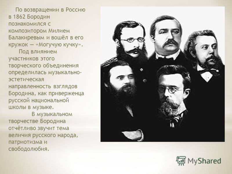 По возвращении в Россию в 1862 Бородин познакомился с композитором Милием Балакиревым и вошёл в его кружок «Могучую кучку». Под влиянием участников этого творческого объединения определилась музыкально- эстетическая направленность взглядов Бородина,