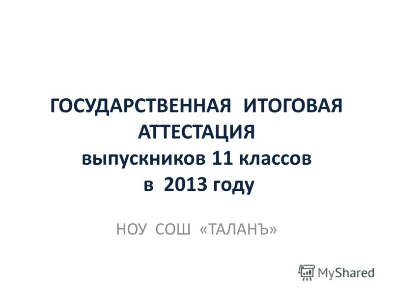 ГОСУДАРСТВЕННАЯ ИТОГОВАЯ АТТЕСТАЦИЯ выпускников 11 классов в 2013 году НОУ СОШ «ТАЛАНЪ»