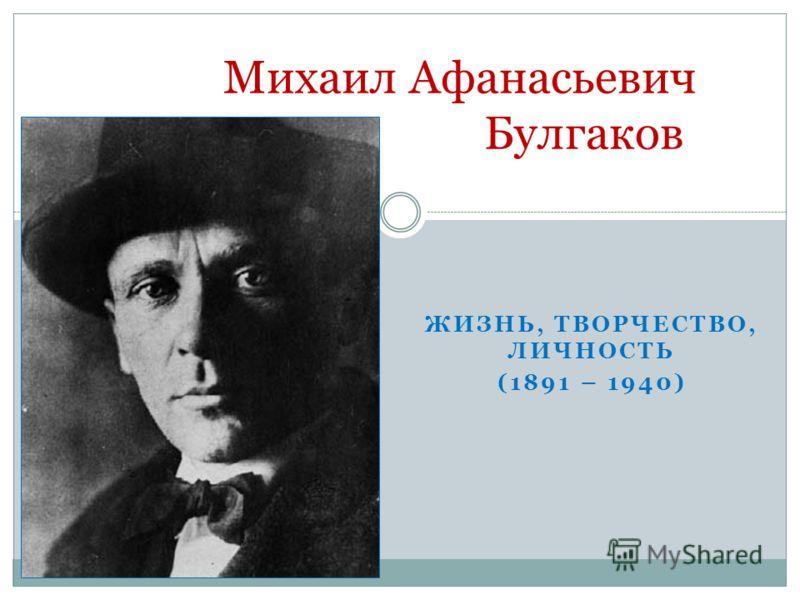 ЖИЗНЬ, ТВОРЧЕСТВО, ЛИЧНОСТЬ (1891 – 1940) Михаил Афанасьевич Булгаков