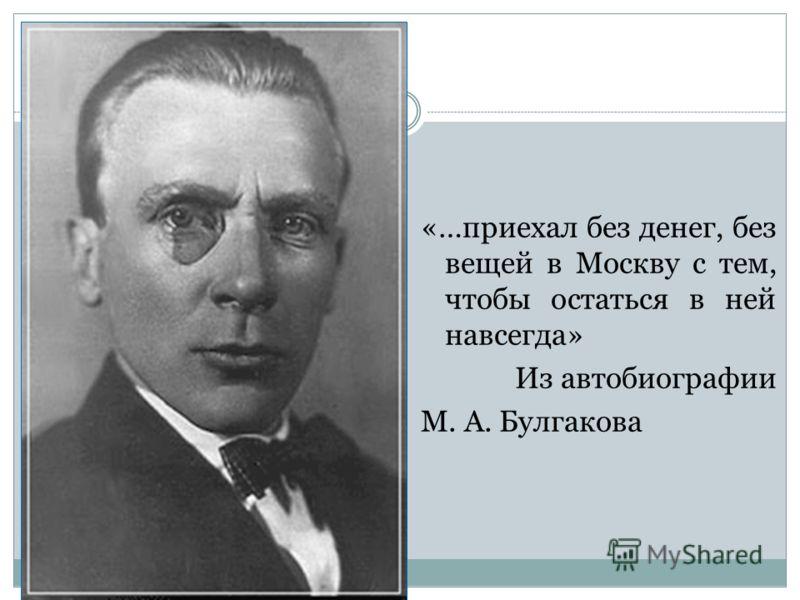 «…приехал без денег, без вещей в Москву с тем, чтобы остаться в ней навсегда» Из автобиографии М. А. Булгакова