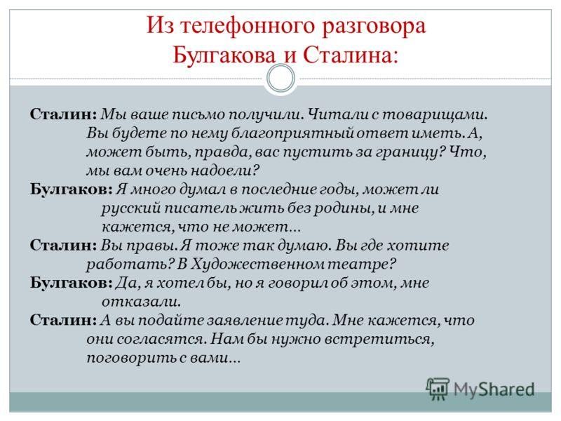 Из телефонного разговора Булгакова и Сталина: Сталин: Мы ваше письмо получили. Читали с товарищами. Вы будете по нему благоприятный ответ иметь. А, может быть, правда, вас пустить за границу? Что, мы вам очень надоели? Булгаков: Я много думал в после
