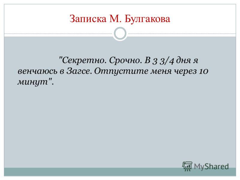 Записка М. Булгакова Секретно. Срочно. В 3 3/4 дня я венчаюсь в Загсе. Отпустите меня через 10 минут.