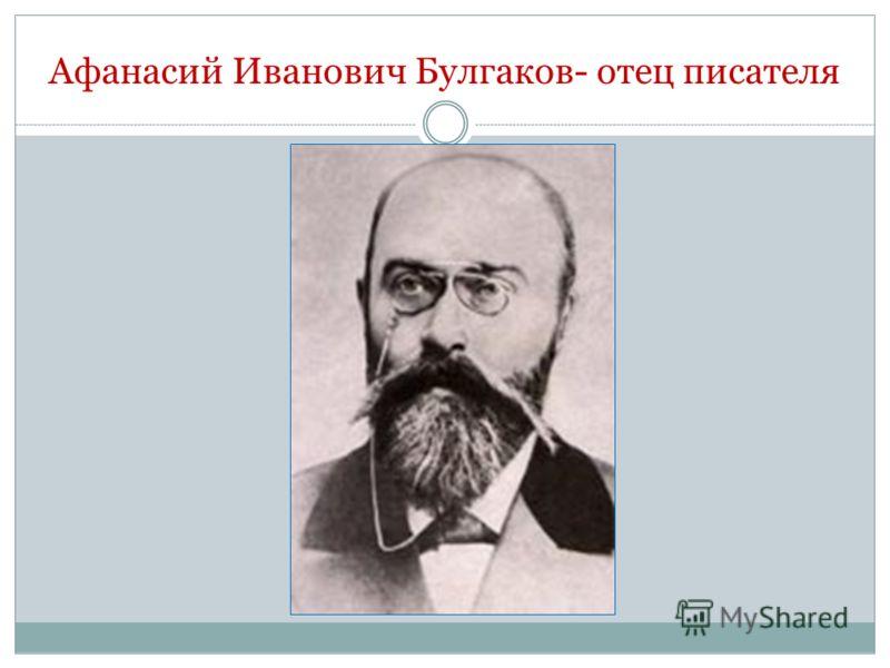 Афанасий Иванович Булгаков- отец писателя