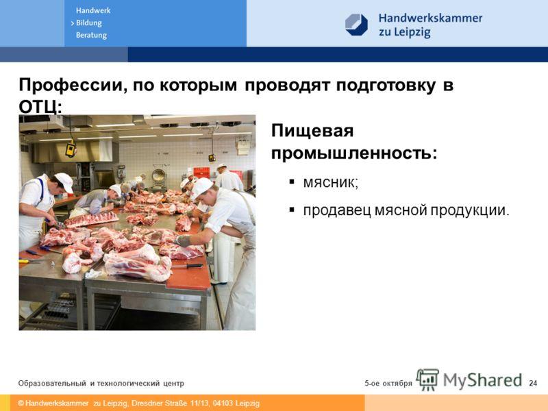 © Handwerkskammer zu Leipzig, Dresdner Straße 11/13, 04103 Leipzig 5-ое октябряОбразовательный и технологический центр24 Профессии, по которым проводят подготовку в ОТЦ: Пищевая промышленность: мясник; продавец мясной продукции.