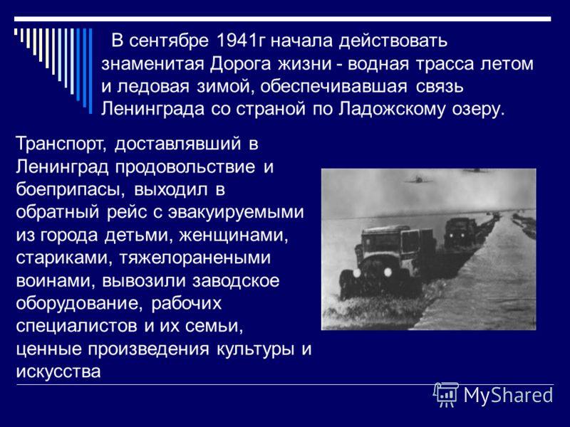 В сентябре 1941г начала действовать знаменитая Дорога жизни - водная трасса летом и ледовая зимой, обеспечивавшая связь Ленинграда со страной по Ладожскому озеру. Транспорт, доставлявший в Ленинград продовольствие и боеприпасы, выходил в обратный рей