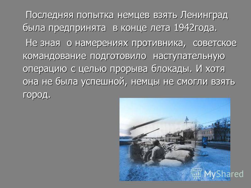 Последняя попытка немцев взять Ленинград была предпринята в конце лета 1942года. Последняя попытка немцев взять Ленинград была предпринята в конце лета 1942года. Не зная о намерениях противника, советское командование подготовило наступательную опера
