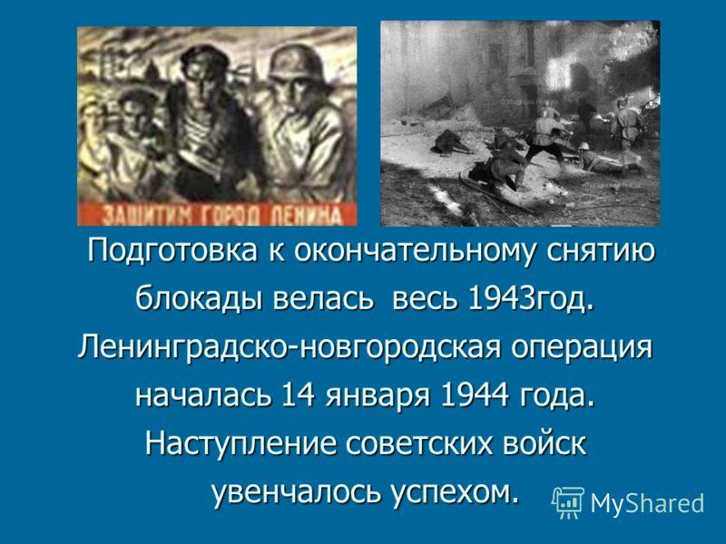 Подготовка к окончательному снятию блокады велась весь 1943год. Ленинградско-новгородская операция началась 14 января 1944 года. Наступление советских войск увенчалось успехом. Подготовка к окончательному снятию блокады велась весь 1943год. Ленинград
