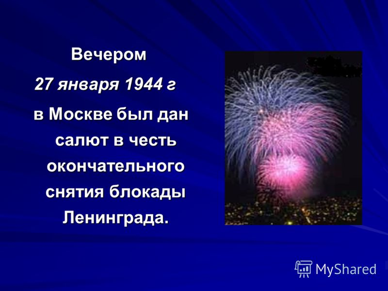 Вечером 27 января 1944 г 27 января 1944 г в Москве был дан салют в честь окончательного снятия блокады Ленинграда. в Москве был дан салют в честь окончательного снятия блокады Ленинграда.