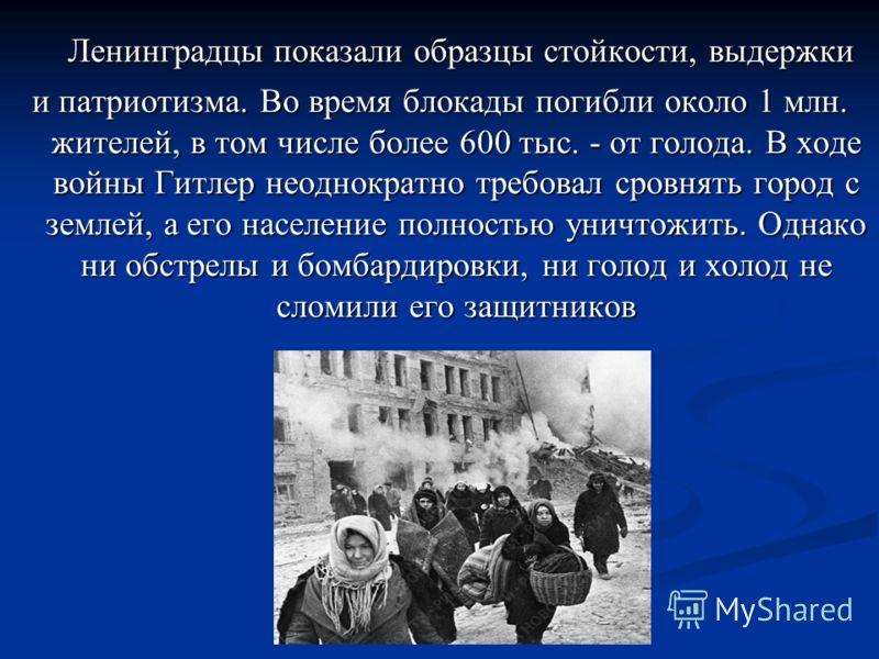 Ленинградцы показали образцы стойкости, выдержки Ленинградцы показали образцы стойкости, выдержки и патриотизма. Во время блокады погибли около 1 млн. жителей, в том числе более 600 тыс. - от голода. В ходе войны Гитлер неоднократно требовал сровнять