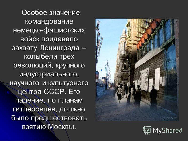 Особое значение командование немецко-фашистских войск придавало захвату Ленинграда – колыбели трех революций, крупного индустриального, научного и культурного центра СССР. Его падение, по планам гитлеровцев, должно было предшествовать взятию Москвы.