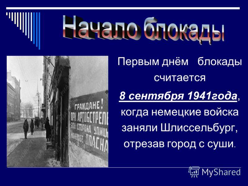 Первым днём блокады считается 8 сентября 1941года, когда немецкие войска заняли Шлиссельбург, отрезав город с суши.