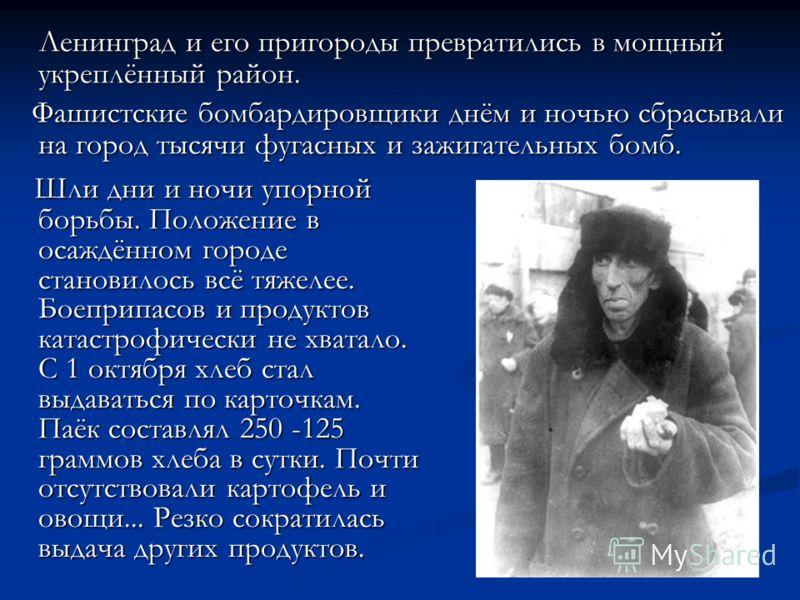 Ленинград и его пригороды превратились в мощный укреплённый район. Ленинград и его пригороды превратились в мощный укреплённый район. Фашистские бомбардировщики днём и ночью сбрасывали на город тысячи фугасных и зажигательных бомб. Фашистские бомбард