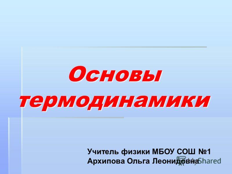 Основы термодинамики Основы термодинамики Учитель физики МБОУ СОШ 1 Архипова Ольга Леонидовна
