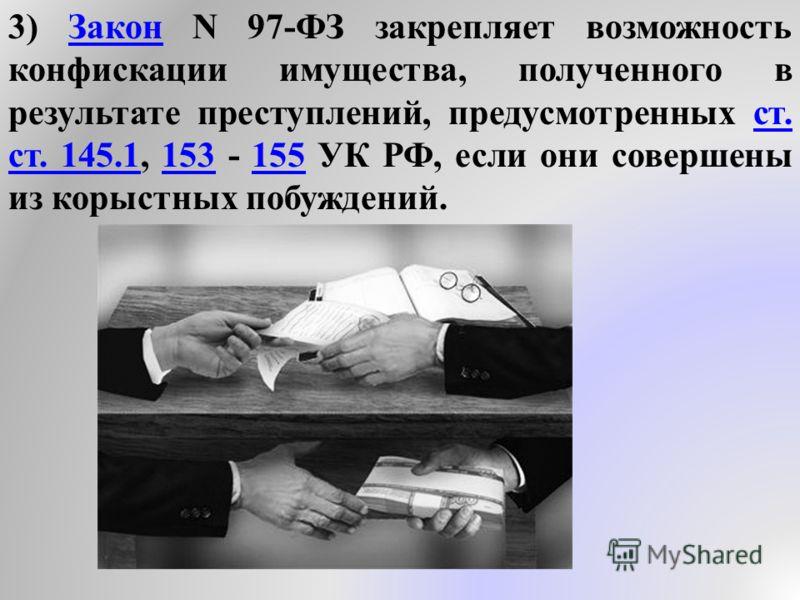 3) Закон N 97-ФЗ закрепляет возможность конфискации имущества, полученного в результате преступлений, предусмотренных ст. ст. 145.1, 153 - 155 УК РФ, если они совершены из корыстных побуждений.Законст. 145.1153155