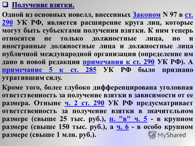 Получение взятки. Получение взятки. Одной из основных новелл, внесенных Законом N 97 в ст. 290 УК РФ, является расширение круга лиц, которые могут быть субъектами получения взятки. К ним теперь относятся не только должностные лица, но и иностранные д