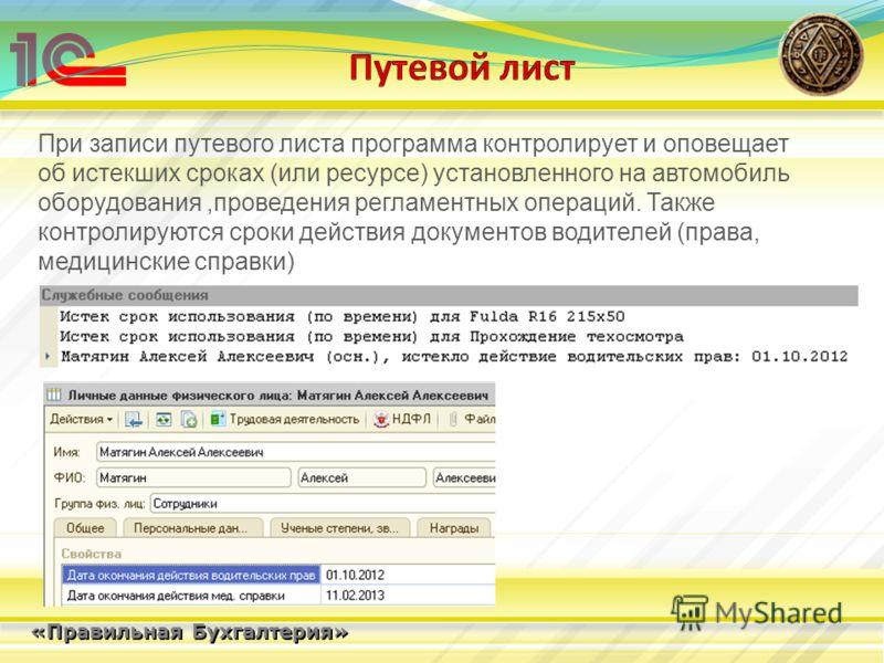 «Правильная Бухгалтерия» При записи путевого листа программа контролирует и оповещает об истекших сроках (или ресурсе) установленного на автомобиль оборудования,проведения регламентных операций. Также контролируются сроки действия документов водителе