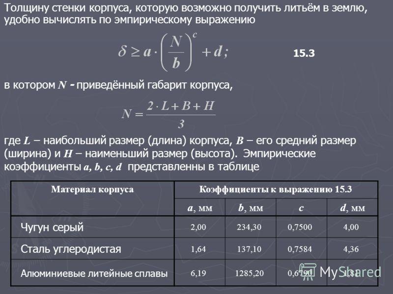 Толщину стенки корпуса, которую возможно получить литьём в землю, удобно вычислять по эмпирическому выражению в котором N - приведённый габарит корпуса, где L – наибольший размер (длина) корпуса, B – его средний размер (ширина) и H – наименьший разме