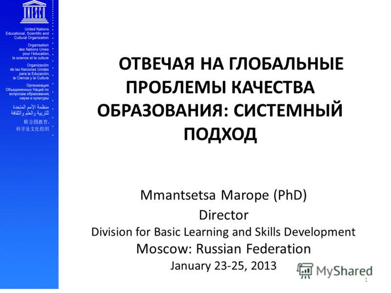 Mmantsetsa Marope (PhD) Director Division for Basic Learning and Skills Development Moscow: Russian Federation January 23-25, 2013 ОТВЕЧАЯ НА ГЛОБАЛЬНЫЕ ПРОБЛЕМЫ КАЧЕСТВА ОБРАЗОВАНИЯ: СИСТЕМНЫЙ ПОДХОД 1
