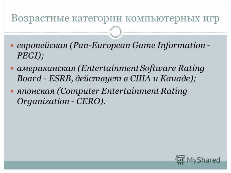 Возрастные категории компьютерных игр европейская (Pan-European Game Information - PEGI); американская (Entertainment Software Rating Board - ESRB, действует в США и Канаде); японская (Computer Entertainment Rating Organization - CERO).