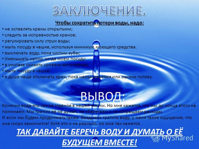 Чтобы сократить потери воды, надо: не оставлять краны открытыми; следить за исправностью кранов; регулировать силу струи воды; мыть посуду в чашке, используя минимум моющего средства. выключать воду, пока чистим зубы; Уменьшать напор, когда моем посу