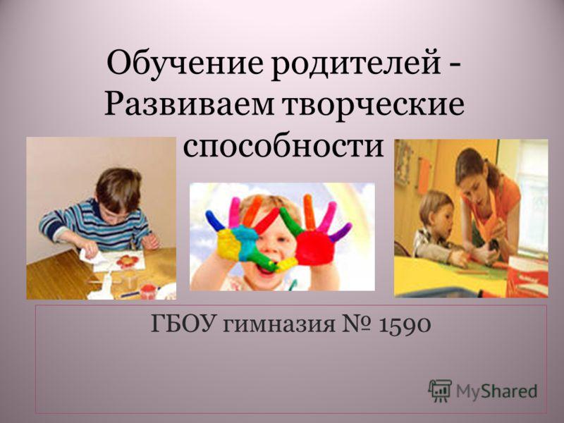 Обучение родителей - Развиваем творческие способности ГБОУ гимназия 1590