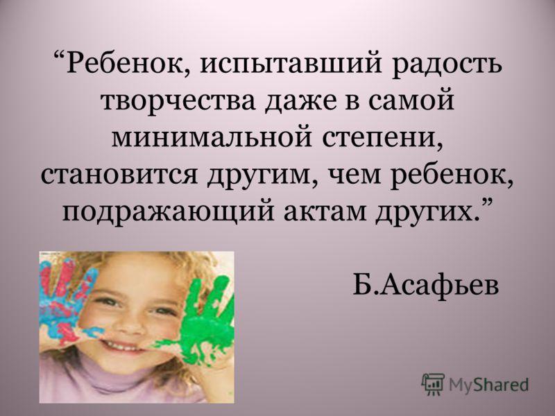 Ребенок, испытавший радость творчества даже в самой минимальной степени, становится другим, чем ребенок, подражающий актам других. Б.Асафьев