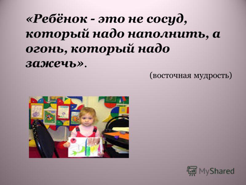 «Ребёнок - это не сосуд, который надо наполнить, а огонь, который надо зажечь». (восточная мудрость)