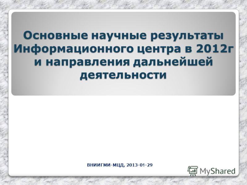 Основные научные результаты Информационного центра в 2012г и направления дальнейшей деятельности ВНИИГМИ-МЦД, 2013-0 1 -29 1