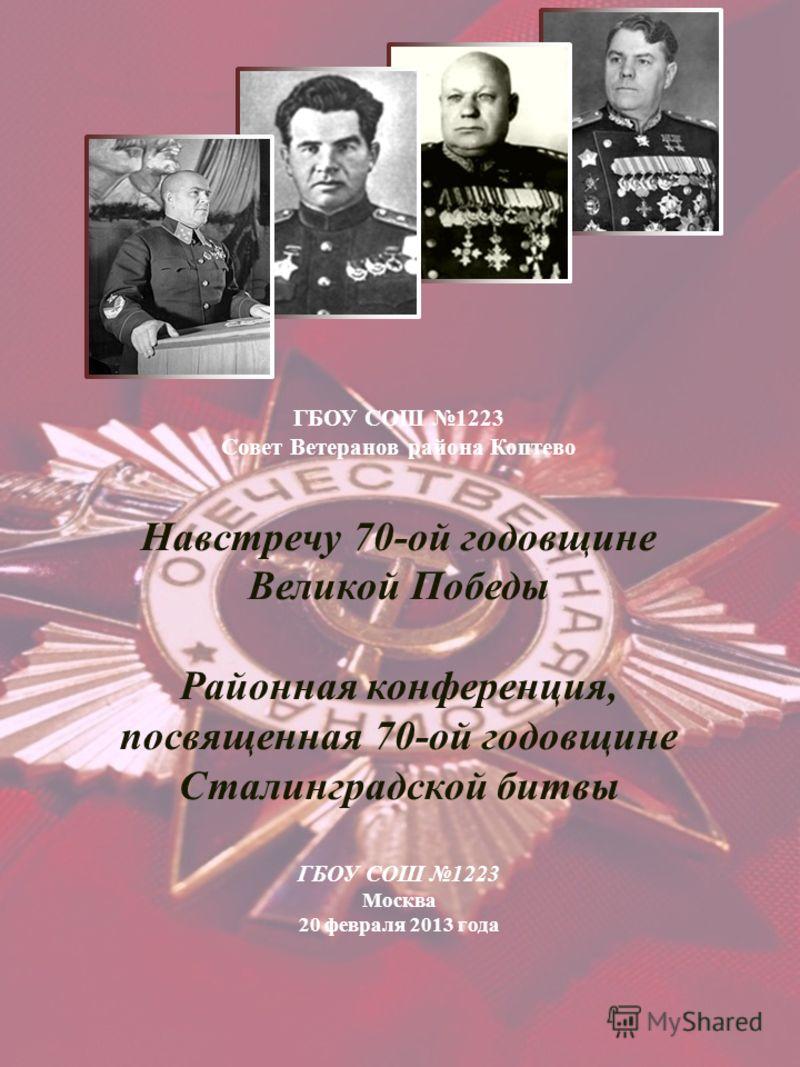 ГБОУ СОШ 1223 Совет Ветеранов района Коптево Навстречу 70-ой годовщине Великой Победы Районная конференция, посвященная 70-ой годовщине Сталинградской битвы ГБОУ СОШ 1223 Москва 20 февраля 2013 года