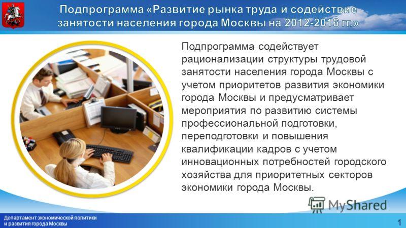 Департамент экономической политики и развития города Москвы 1 Подпрограмма содействует рационализации структуры трудовой занятости населения города Москвы с учетом приоритетов развития экономики города Москвы и предусматривает мероприятия по развитию