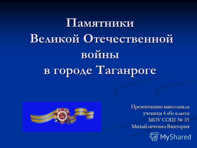 Памятники Великой Отечественной войны в городе Таганроге Презентацию выполнила ученица 4 «б» класса МОУ СОШ 35 Михайличенко Виктория