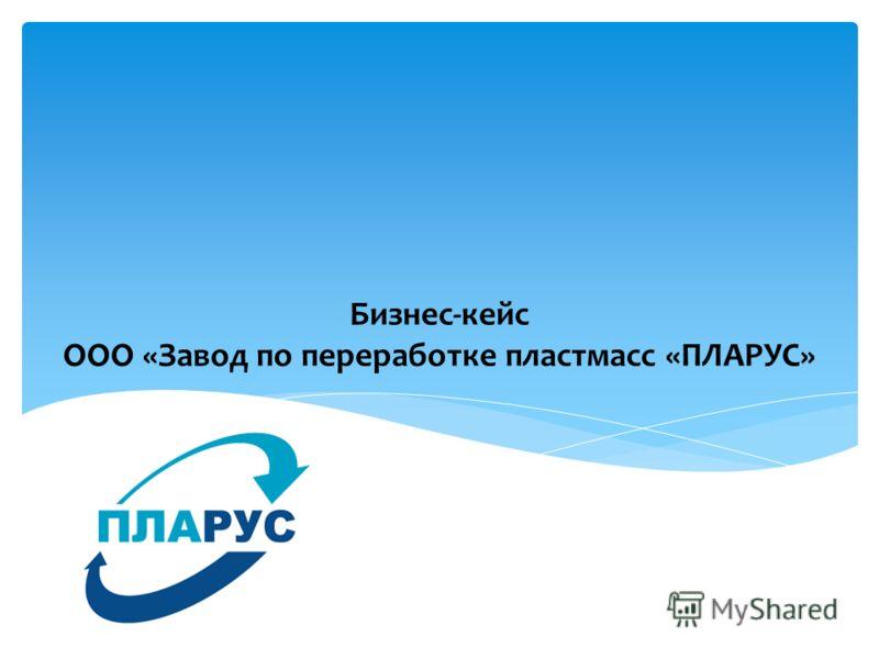 Бизнес-кейс ООО «Завод по переработке пластмасс «ПЛАРУС»