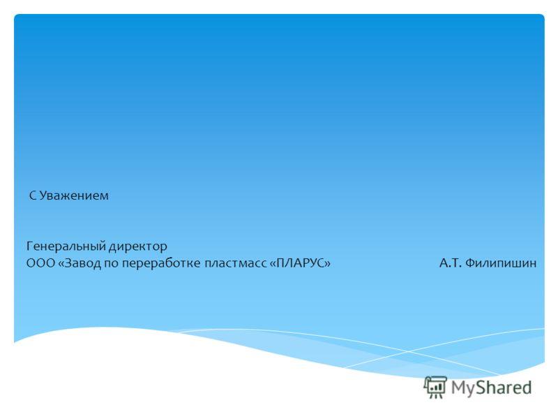 С Уважением Генеральный директор ООО «Завод по переработке пластмасс «ПЛАРУС» А.Т. Филипишин