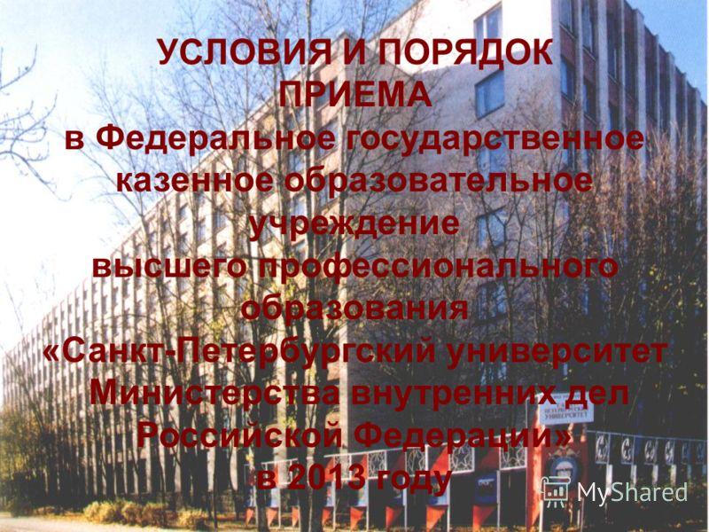 УСЛОВИЯ И ПОРЯДОК ПРИЕМА в Федеральное государственное казенное образовательное учреждение высшего профессионального образования «Санкт-Петербургский университет Министерства внутренних дел Российской Федерации» в 2013 году