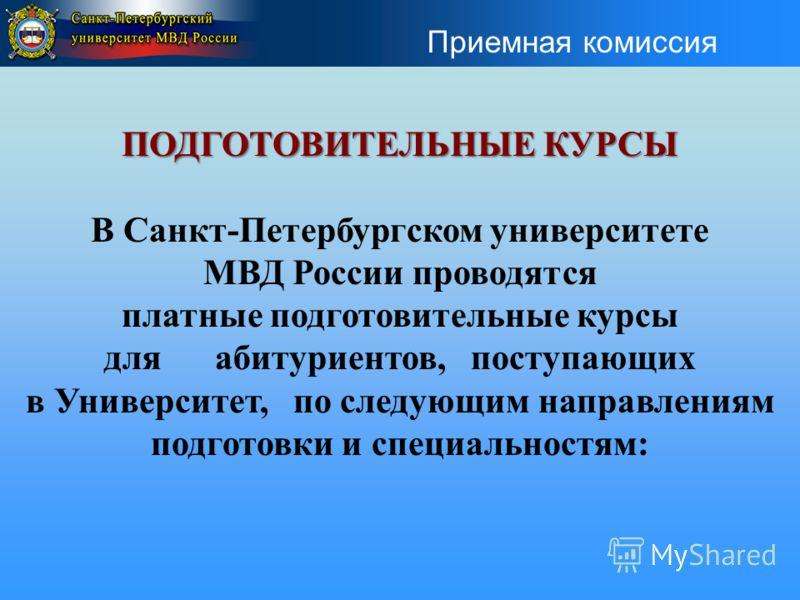 ПОДГОТОВИТЕЛЬНЫЕ КУРСЫ В Санкт-Петербургском университете МВД России проводятся платные подготовительные курсы для абитуриентов, поступающих в Университет, по следующим направлениям подготовки и специальностям: Приемная комиссия