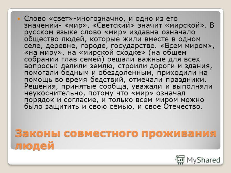 Законы совместного проживания людей Слово «свет»-многозначно, и одно из его значений- «мир». «Светский» значит «мирской». В русском языке слово «мир» издавна означало общество людей, которые жили вместе в одном селе, деревне, городе, государстве. «Вс