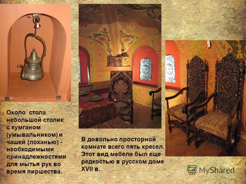 Около стола небольшой столик с кумганом (умывальником) и чашей (лоханью) - необходимыми принадлежностями для мытья рук во время пиршества. В довольно просторной комнате всего пять кресел. Этот вид мебели был еще редкостью в русском доме XVII в.