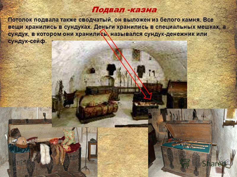 Подвал -казна Потолок подвала также сводчатый, он выложен из белого камня. Все вещи хранились в сундуках. Деньги хранились в специальных мешках, а сундук, в котором они хранились, назывался сундук-денежник или сундук-сейф.