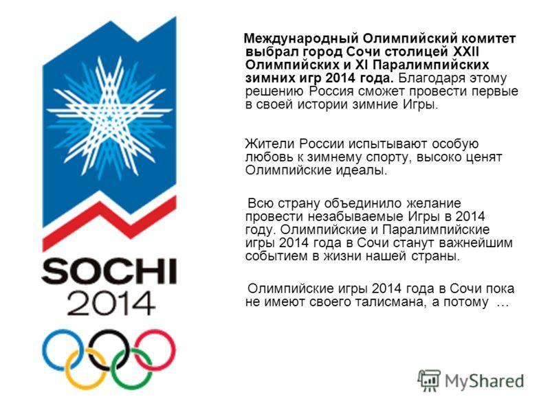Международный Олимпийский комитет выбрал город Сочи столицей XXII Олимпийских и XI Паралимпийских зимних игр 2014 года. Благодаря этому решению Россия сможет провести первые в своей истории зимние Игры. Жители России испытывают особую любовь к зимнем