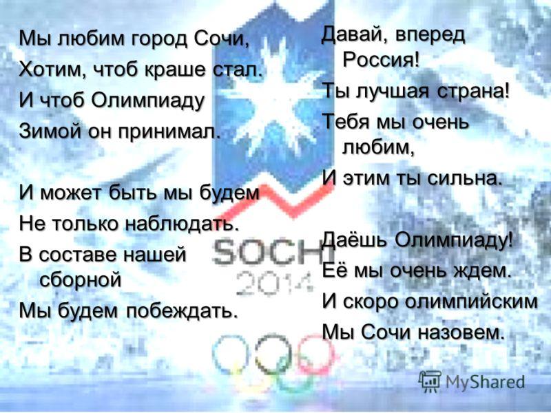 Мы любим город Сочи, Хотим, чтоб краше стал. И чтоб Олимпиаду Зимой он принимал. И может быть мы будем Не только наблюдать. В составе нашей сборной Мы будем побеждать. Давай, вперед Россия! Ты лучшая страна! Тебя мы очень любим, И этим ты сильна. Даё